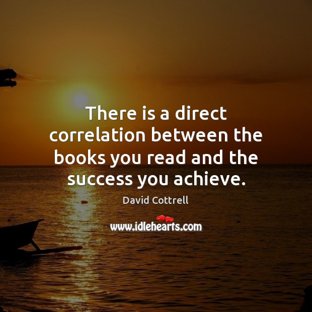 There is a direct correlation between the books you read and the success you achieve. David Cottrell Picture Quote