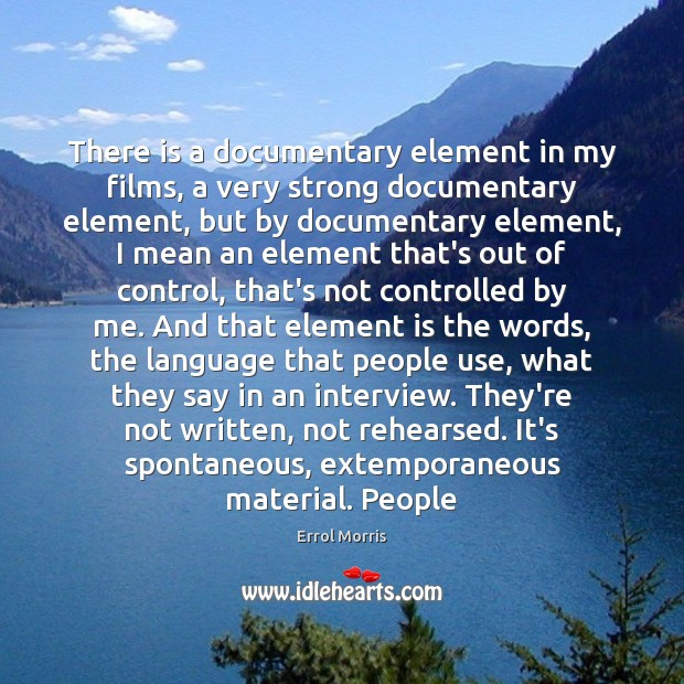 There is a documentary element in my films, a very strong documentary Image