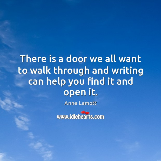 There is a door we all want to walk through and writing can help you find it and open it. Image