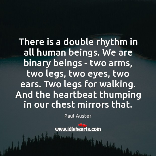 There is a double rhythm in all human beings. We are binary Paul Auster Picture Quote