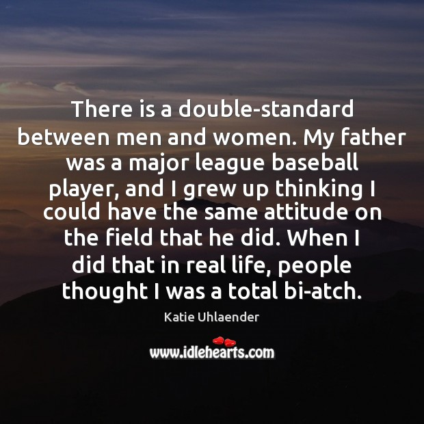 There is a double-standard between men and women. My father was a Image