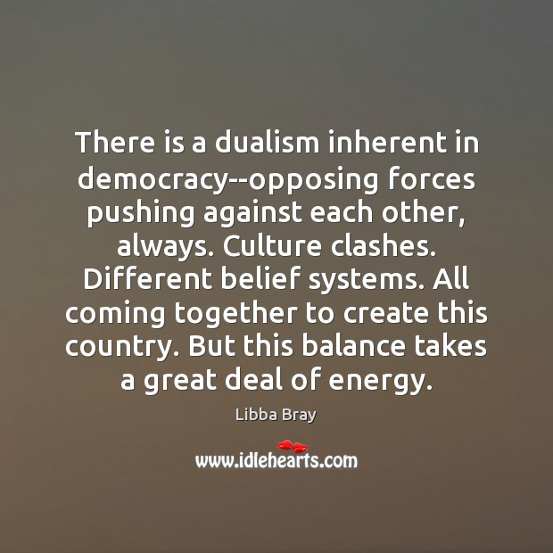 There is a dualism inherent in democracy–opposing forces pushing against each other, Libba Bray Picture Quote