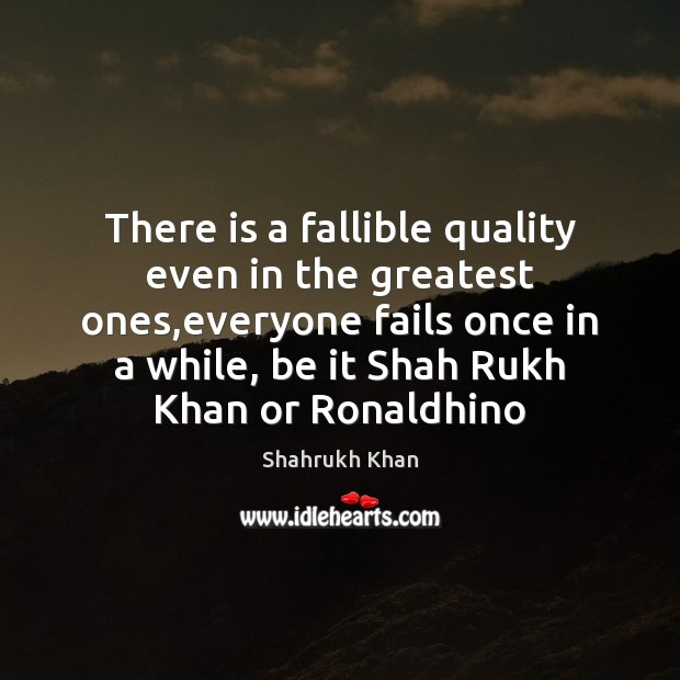 There is a fallible quality even in the greatest ones,everyone fails Shahrukh Khan Picture Quote