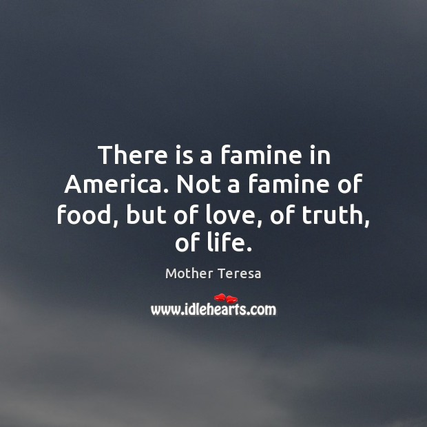 Image, There is a famine in America. Not a famine of food, but of love, of truth, of life.