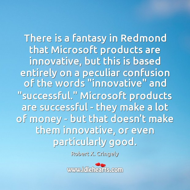 There is a fantasy in Redmond that Microsoft products are innovative, but Image