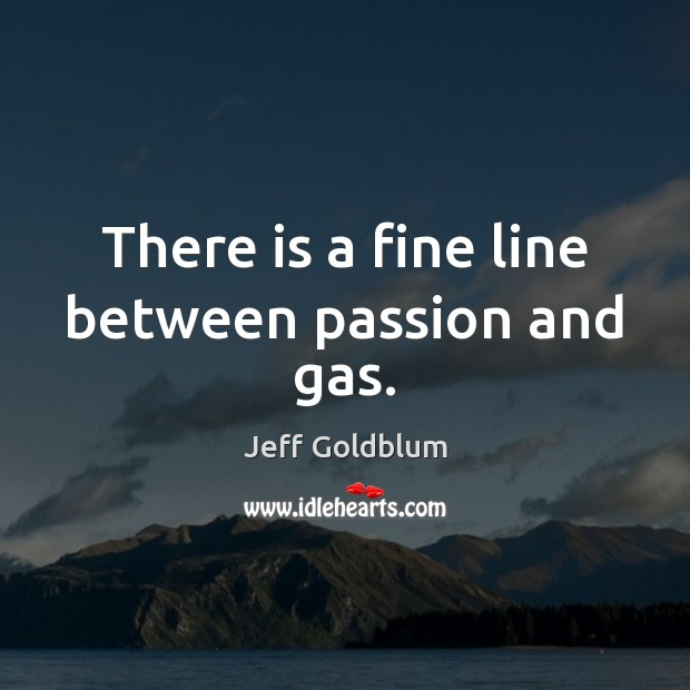 Image, There is a fine line between passion and gas.