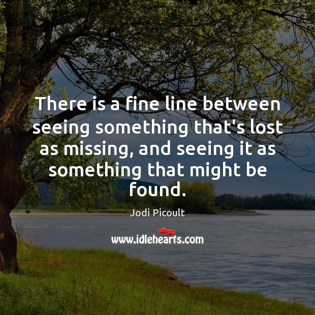 There is a fine line between seeing something that's lost as missing, Jodi Picoult Picture Quote