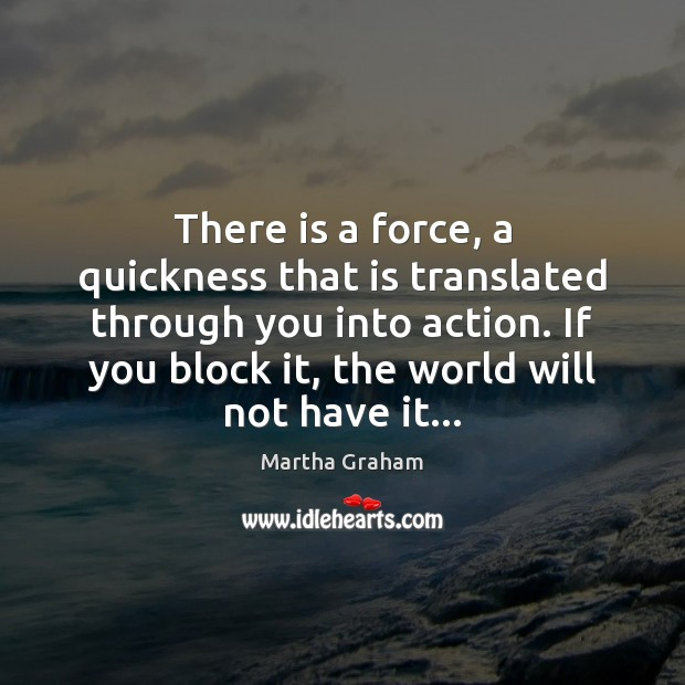 There is a force, a quickness that is translated through you into Martha Graham Picture Quote