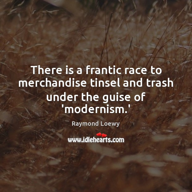 There is a frantic race to merchandise tinsel and trash under the guise of 'modernism.' Image