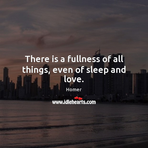 There is a fullness of all things, even of sleep and love. Homer Picture Quote