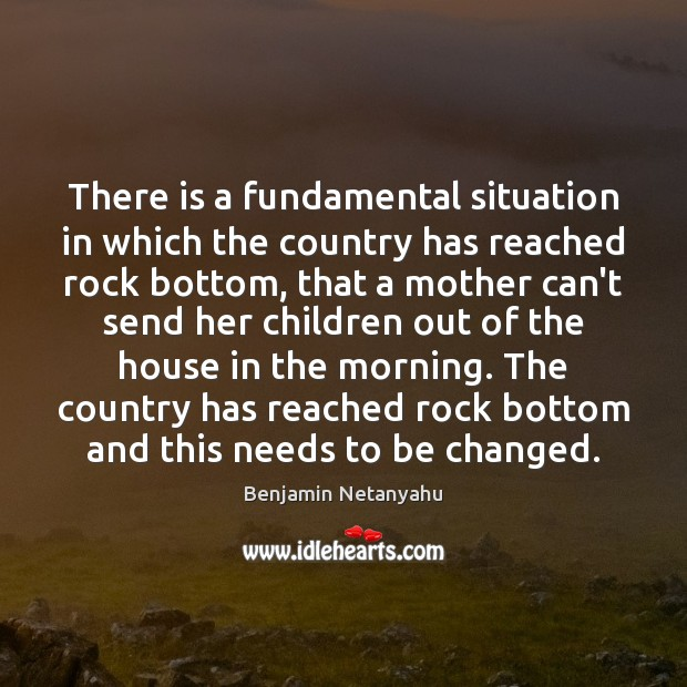 There is a fundamental situation in which the country has reached rock Benjamin Netanyahu Picture Quote