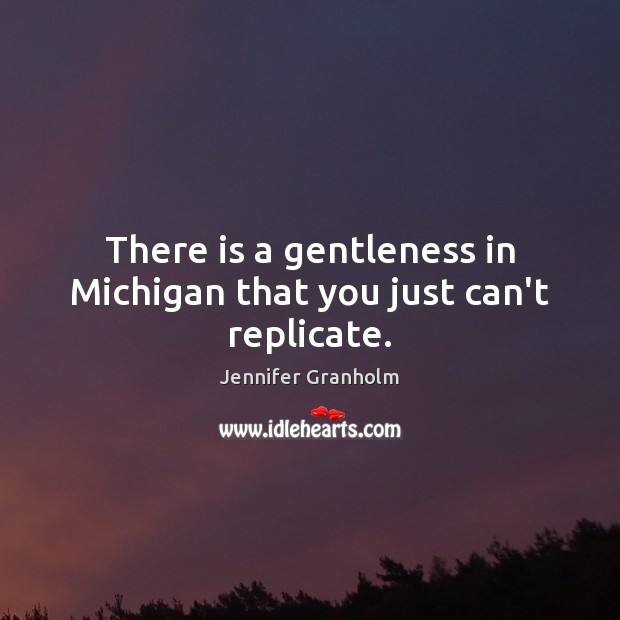 There is a gentleness in Michigan that you just can't replicate. Jennifer Granholm Picture Quote
