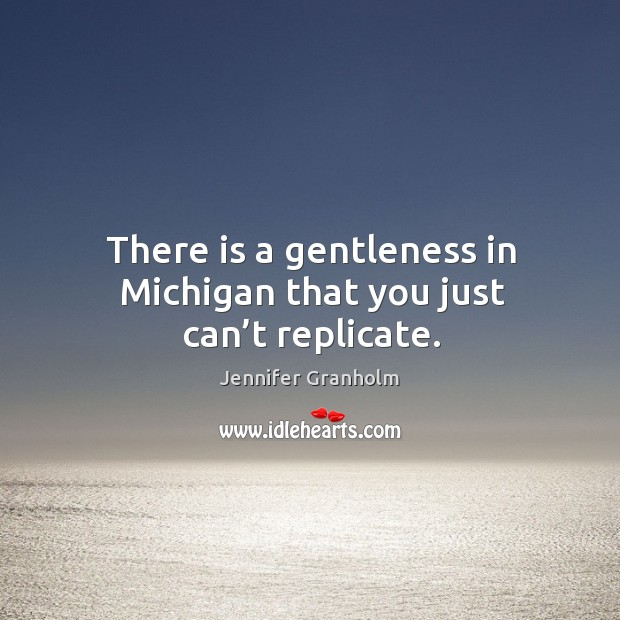 There is a gentleness in michigan that you just can't replicate. Image
