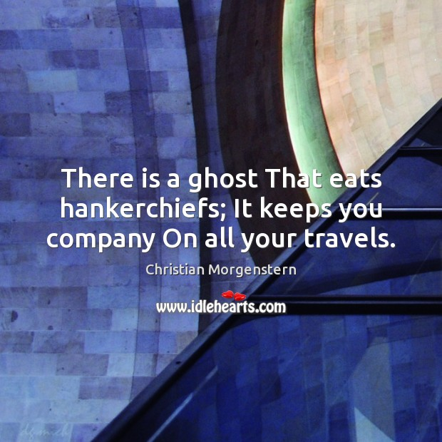 There is a ghost That eats hankerchiefs; It keeps you company On all your travels. Image
