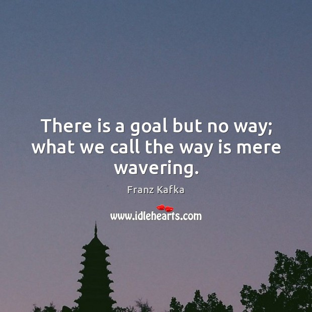 Image, There is a goal but no way; what we call the way is mere wavering.