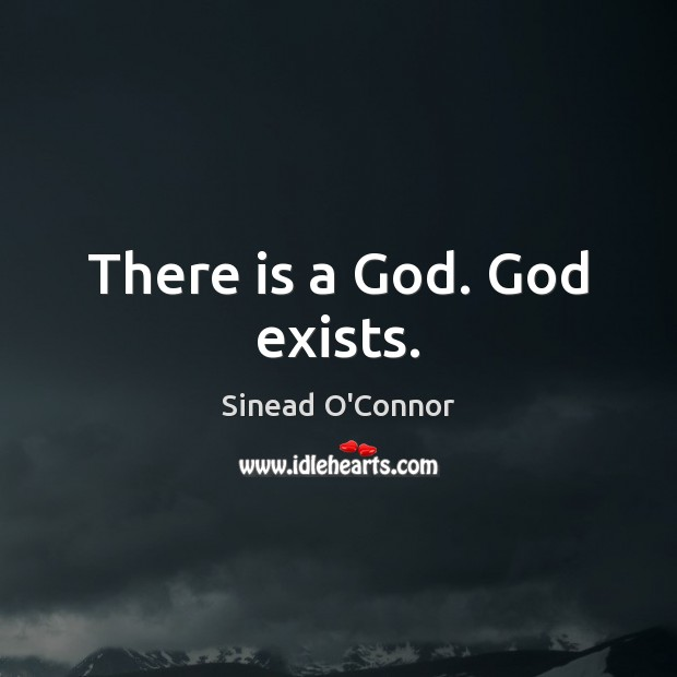 There is a God. God exists. Sinead O'Connor Picture Quote