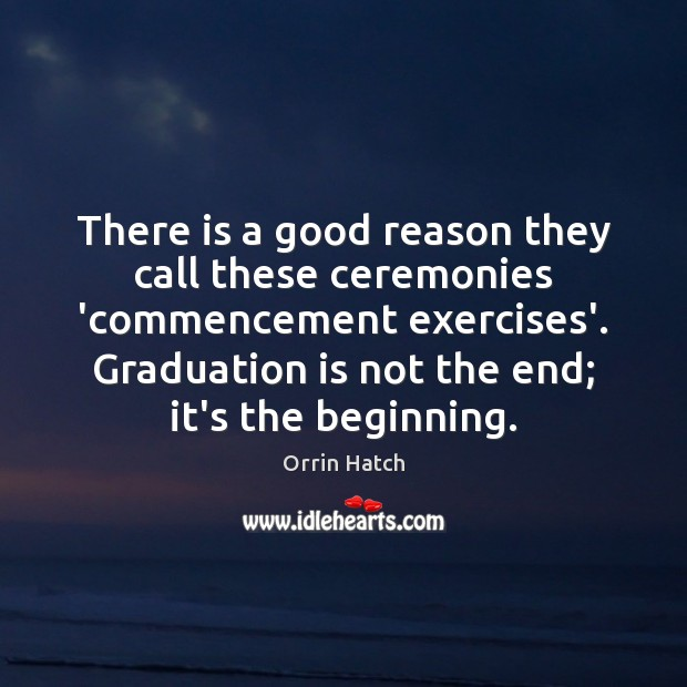 There is a good reason they call these ceremonies 'commencement exercises'. Graduation Graduation Quotes Image