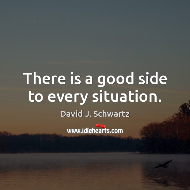 There is a good side to every situation. David J. Schwartz Picture Quote