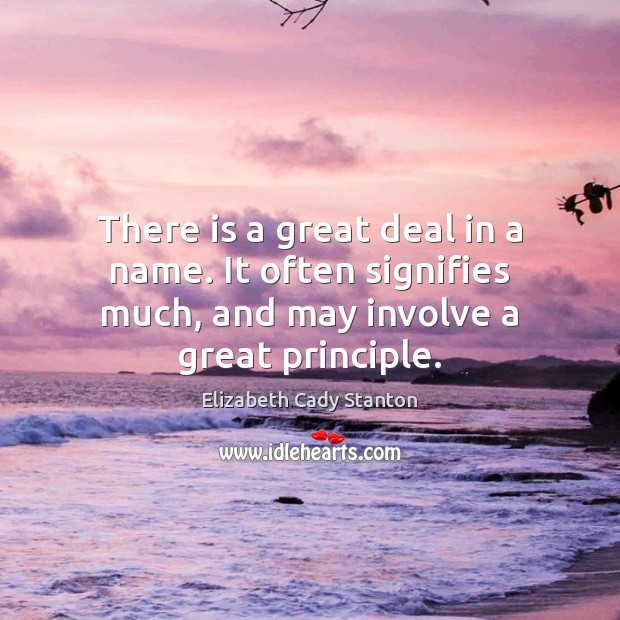 There is a great deal in a name. It often signifies much, Elizabeth Cady Stanton Picture Quote