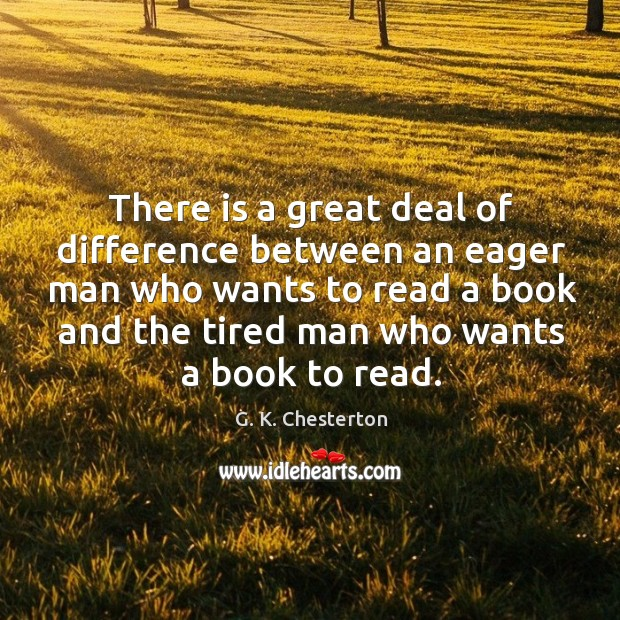 There is a great deal of difference between an eager man who wants to read a book and the tired man who wants a book to read. G. K. Chesterton Picture Quote