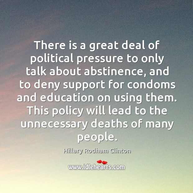 There is a great deal of political pressure to only talk about abstinence Hillary Rodham Clinton Picture Quote