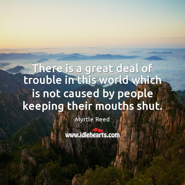 There is a great deal of trouble in this world which is Myrtle Reed Picture Quote