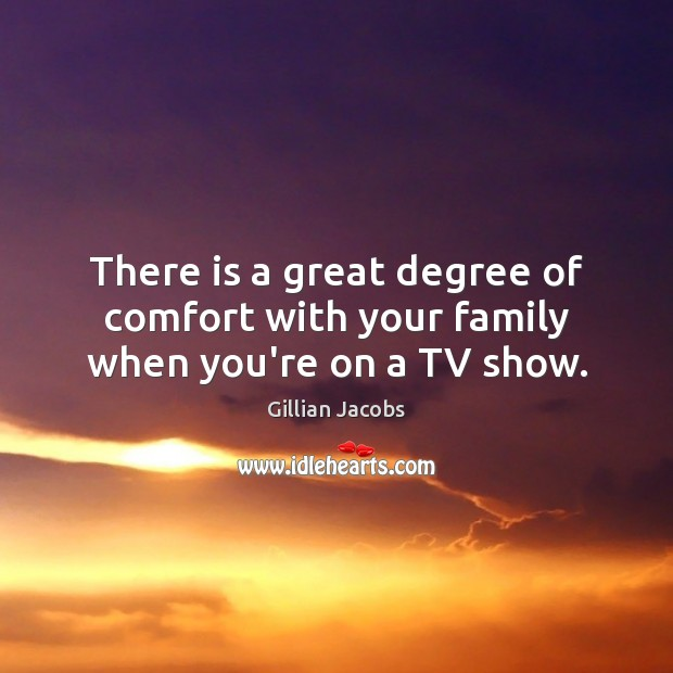 There is a great degree of comfort with your family when you're on a TV show. Image