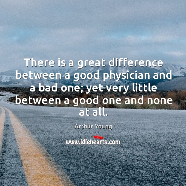 There is a great difference between a good physician and a bad one; yet very little between a good one and none at all. Image