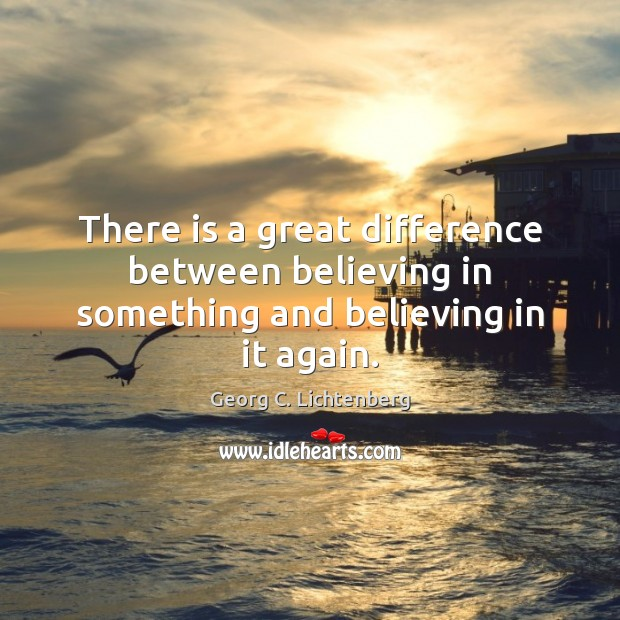 Image, There is a great difference between believing in something and believing in it again.