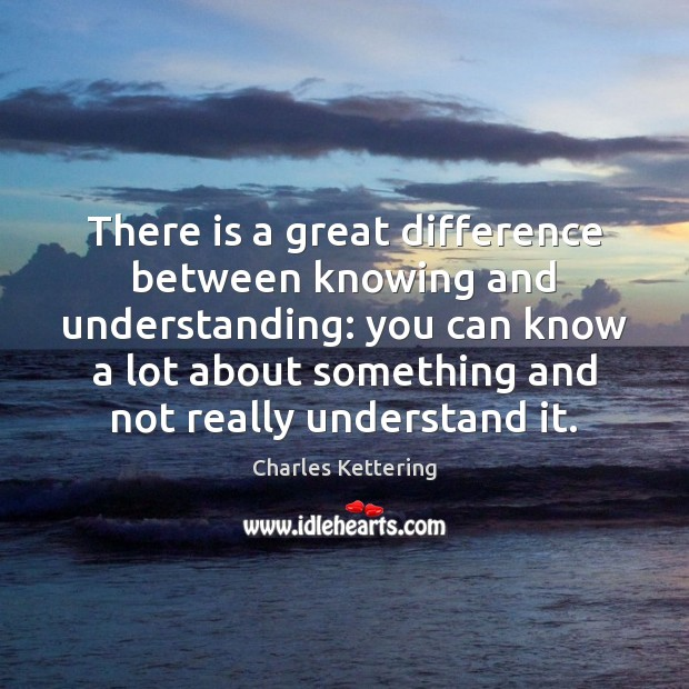 There is a great difference between knowing and understanding: you can know Charles Kettering Picture Quote
