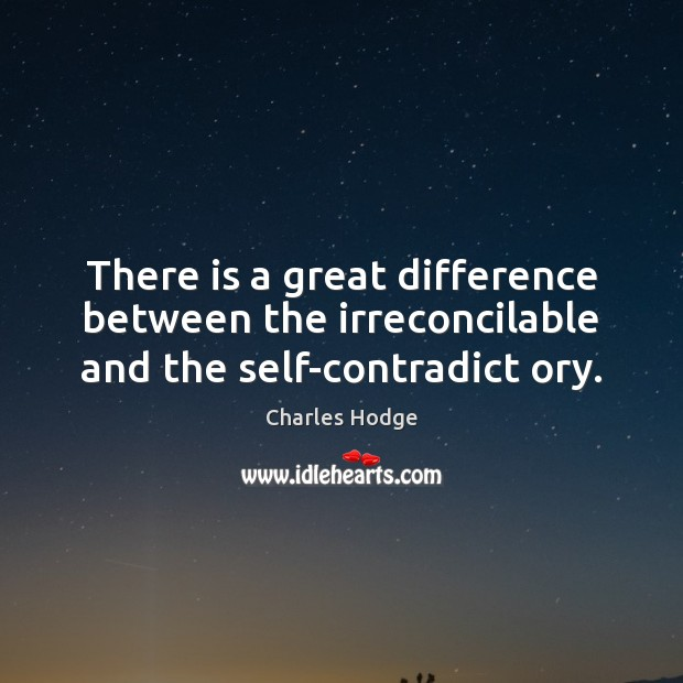 There is a great difference between the irreconcilable and the self-contradict ory. Charles Hodge Picture Quote