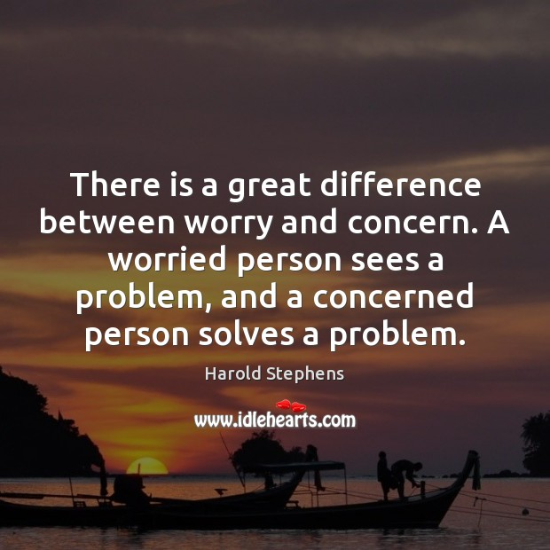 There is a great difference between worry and concern. A worried person Image