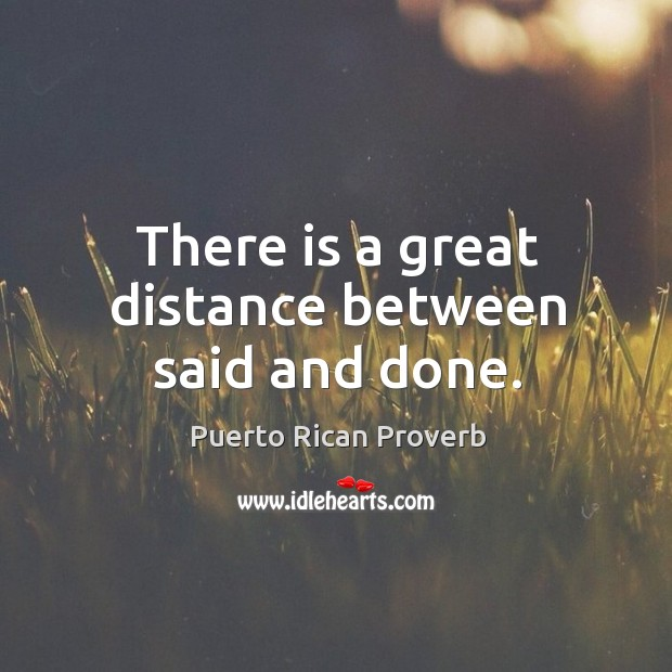 There is a great distance between said and done. Puerto Rican Proverbs Image