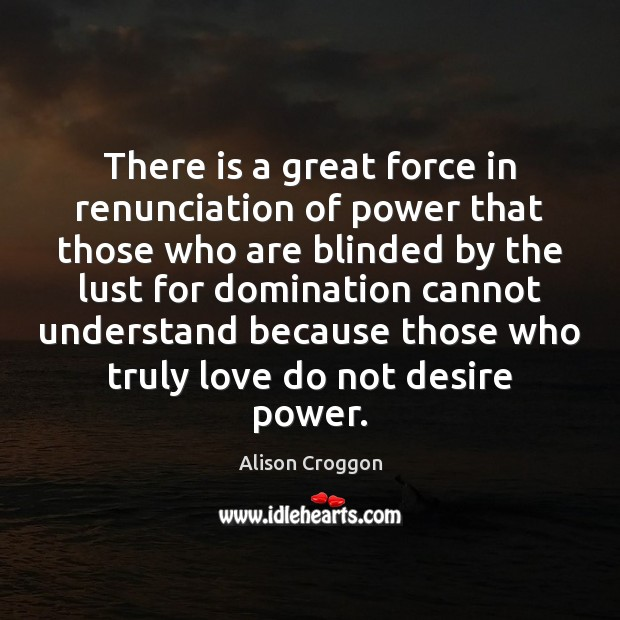 Image, There is a great force in renunciation of power that those who