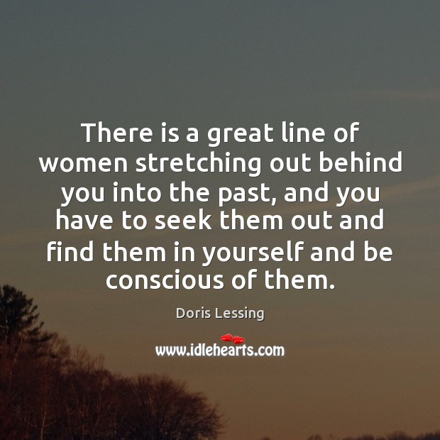 There is a great line of women stretching out behind you into Doris Lessing Picture Quote