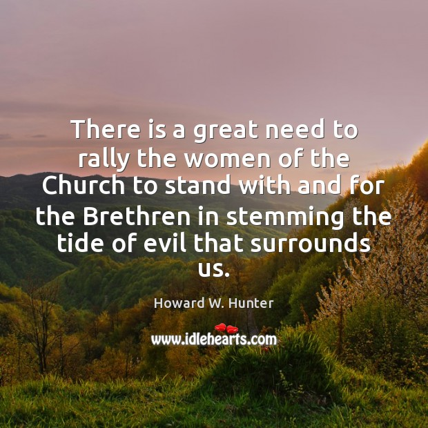 There is a great need to rally the women of the Church Howard W. Hunter Picture Quote