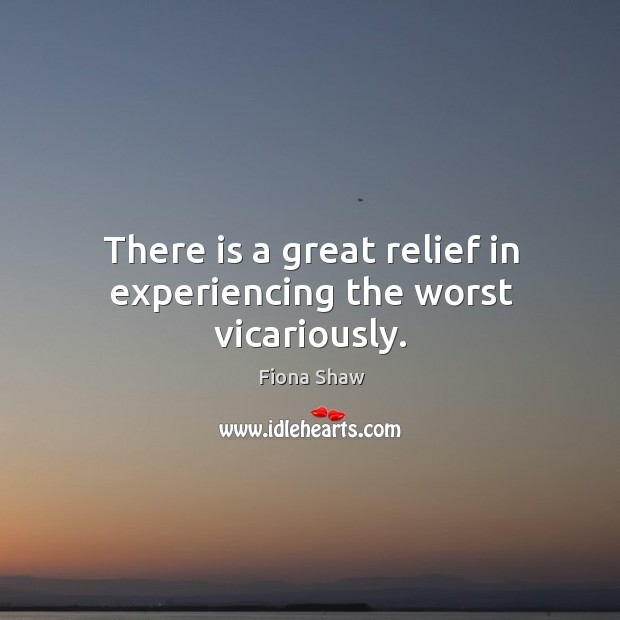 There is a great relief in experiencing the worst vicariously. Image