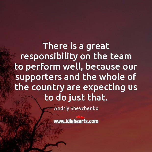 Image, There is a great responsibility on the team to perform well, because