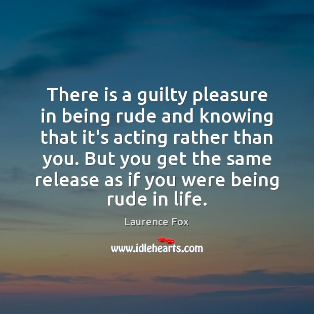 Image, There is a guilty pleasure in being rude and knowing that it's