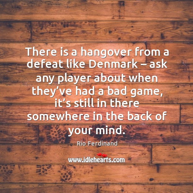 There is a hangover from a defeat like denmark – ask any player about when Rio Ferdinand Picture Quote