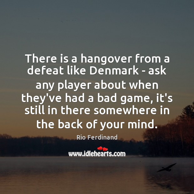 There is a hangover from a defeat like Denmark – ask any Rio Ferdinand Picture Quote