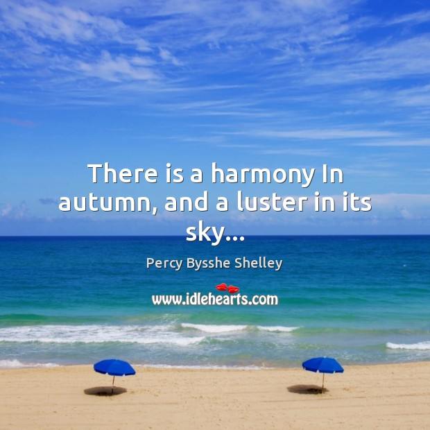 Image, There is a harmony In autumn, and a luster in its sky…