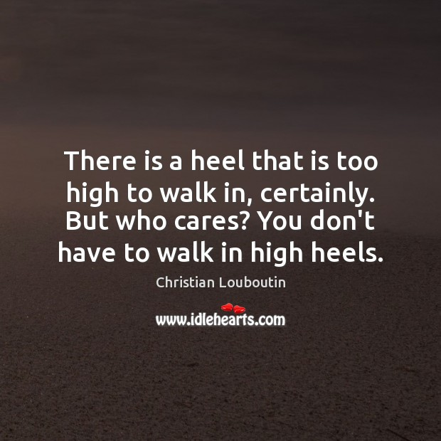 There is a heel that is too high to walk in, certainly. Christian Louboutin Picture Quote
