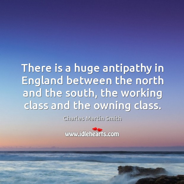 There is a huge antipathy in england between the north and the south, the working class and the owning class. Image