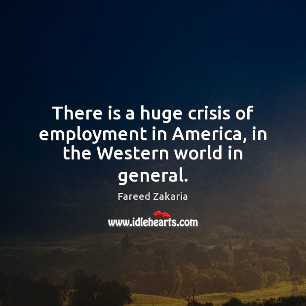 There is a huge crisis of employment in America, in the Western world in general. Fareed Zakaria Picture Quote