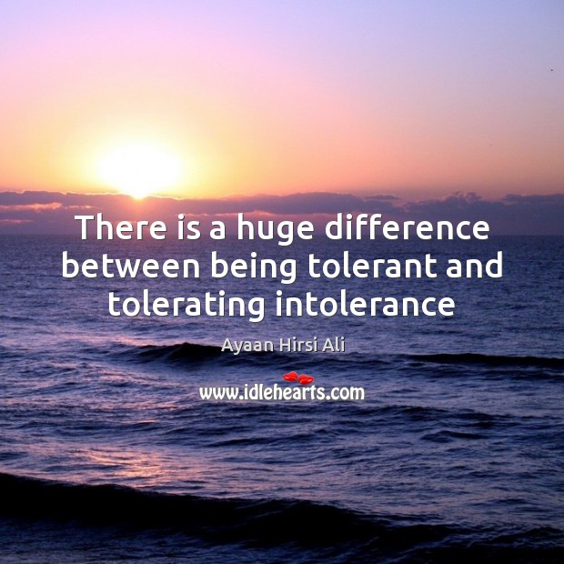 There is a huge difference between being tolerant and tolerating intolerance Ayaan Hirsi Ali Picture Quote