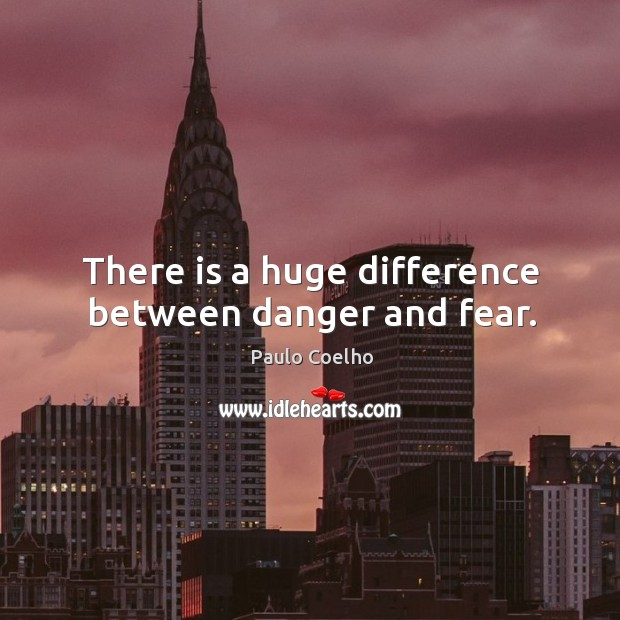 Image, There is a huge difference between danger and fear.