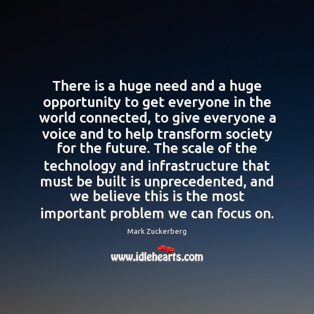 There is a huge need and a huge opportunity to get everyone Mark Zuckerberg Picture Quote