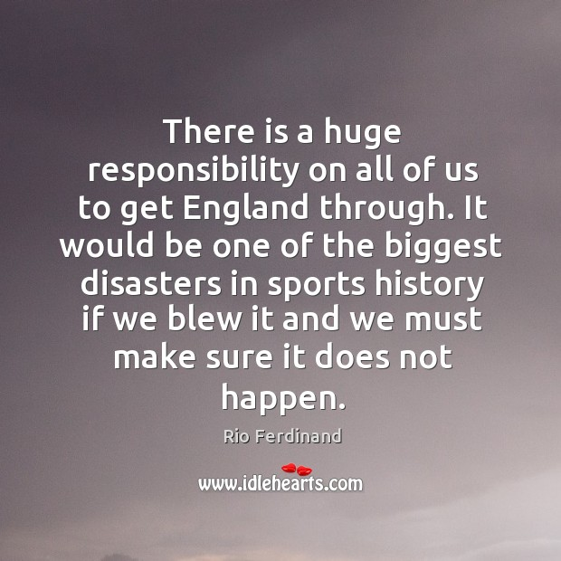 There is a huge responsibility on all of us to get england through. Rio Ferdinand Picture Quote