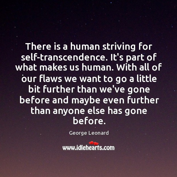 There is a human striving for self-transcendence. It's part of what makes George Leonard Picture Quote
